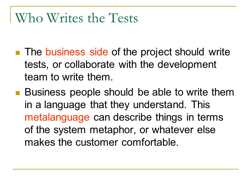 Who Writes the Tests The business side of the project should write tests, or collaborate with the development team to write them.