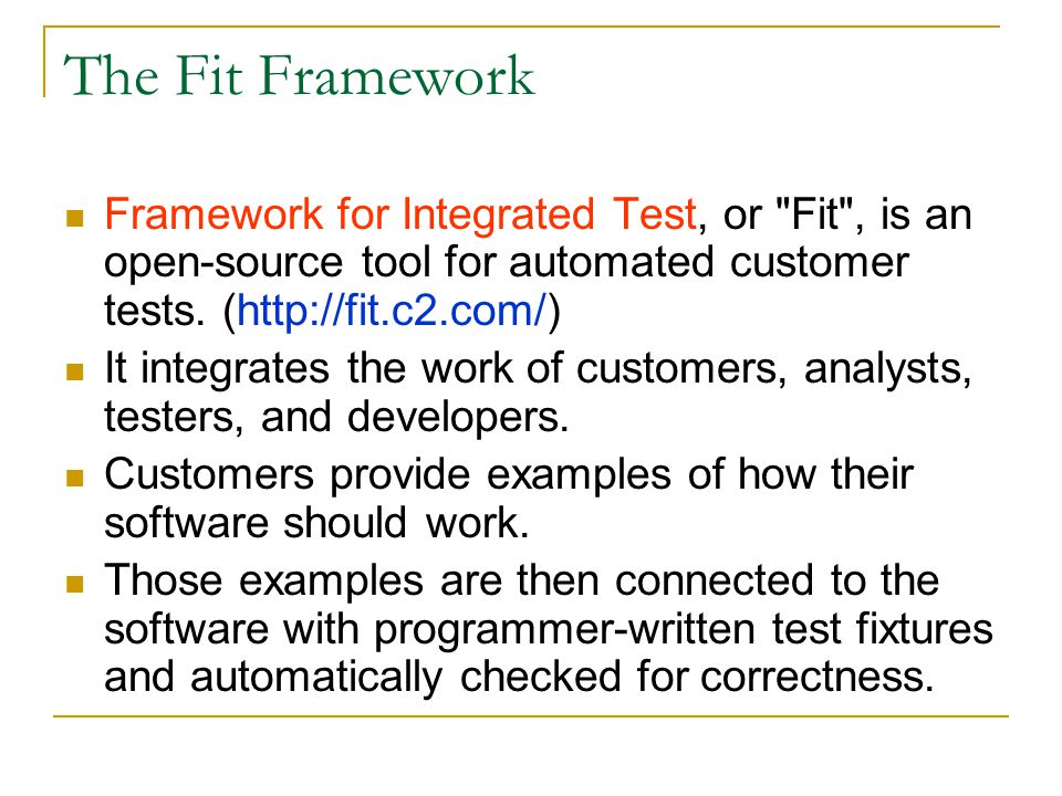 The Fit Framework Framework for Integrated Test, or Fit , is an open-source tool for automated customer tests. (http://fit.c2.com/)