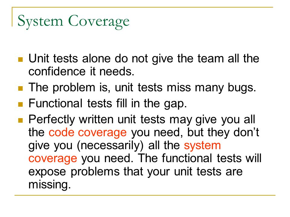 System Coverage Unit tests alone do not give the team all the confidence it needs. The problem is, unit tests miss many bugs.