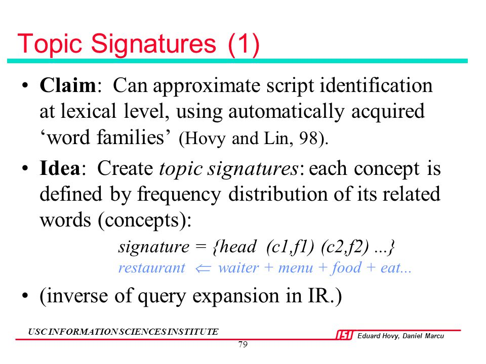 Topic Signatures (1) Claim: Can approximate script identification at lexical level, using automatically acquired 'word families' (Hovy and Lin, 98).