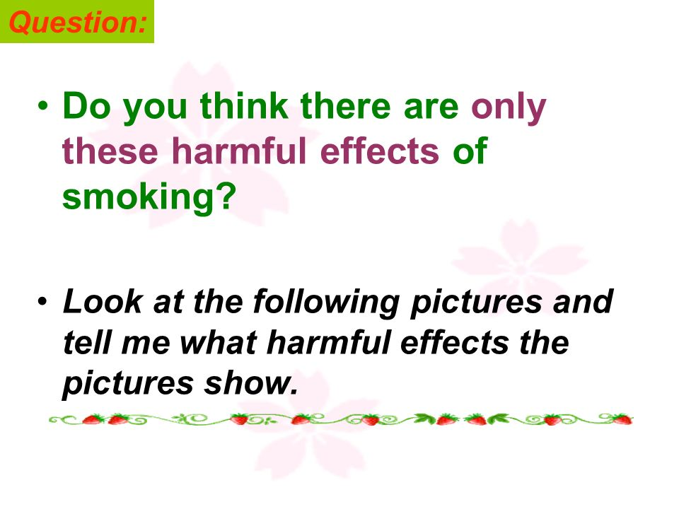 Do you think there are only these harmful effects of smoking
