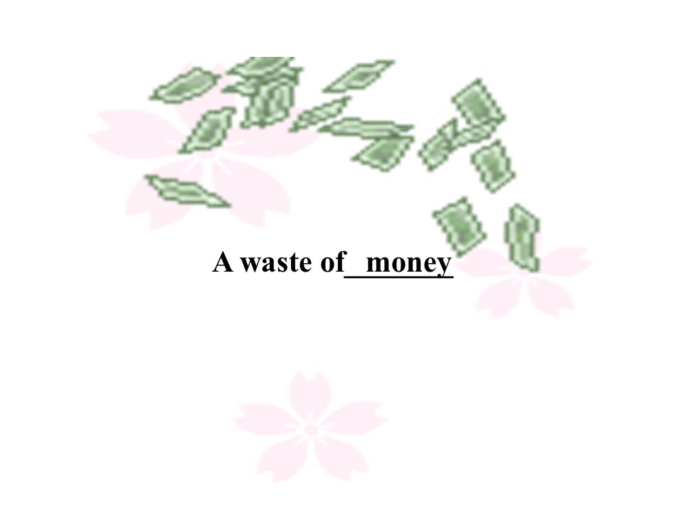 A waste of_______ money