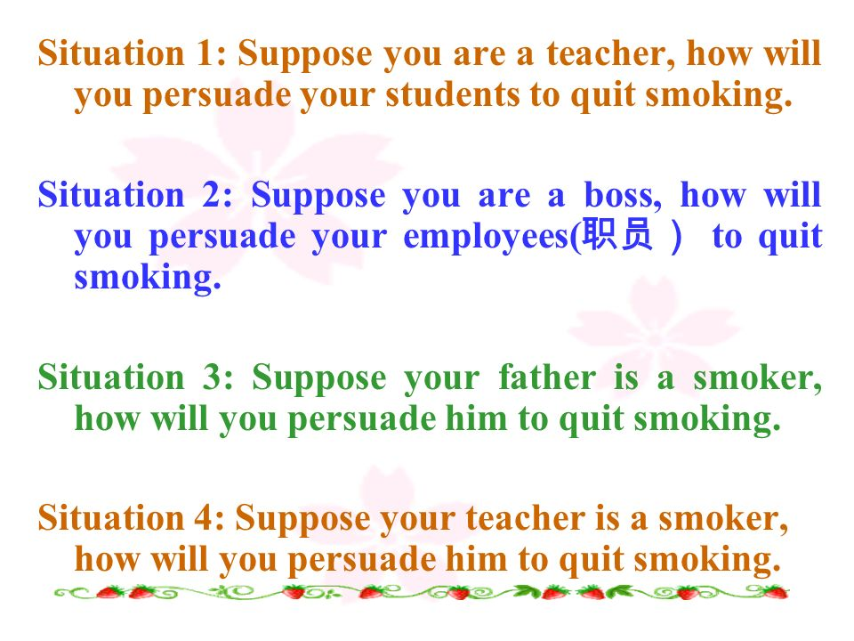 Situation 1: Suppose you are a teacher, how will you persuade your students to quit smoking.