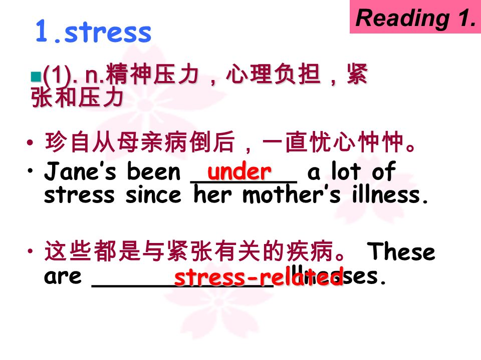 1.stress Reading 1. (1). n.精神压力,心理负担,紧张和压力 珍自从母亲病倒后,一直忧心忡忡。