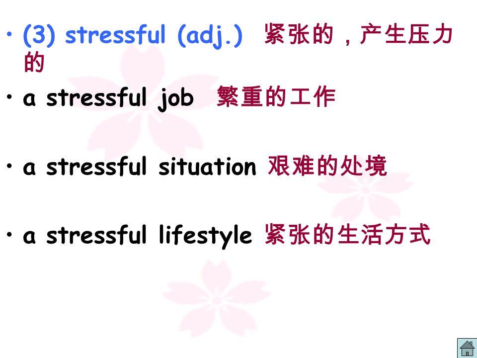(3) stressful (adj.) 紧张的,产生压力的