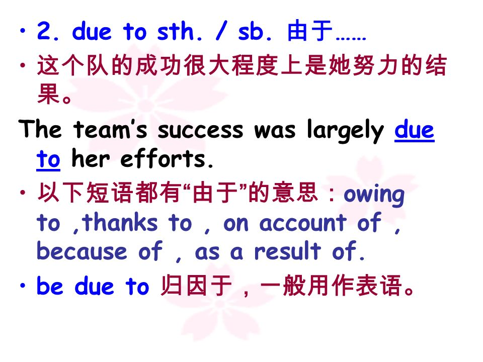 2. due to sth. / sb. 由于……这个队的成功很大程度上是她努力的结果。 The team's success was largely due to her efforts.