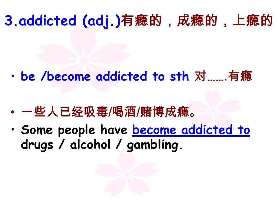 3.addicted (adj.)有瘾的,成瘾的,上瘾的