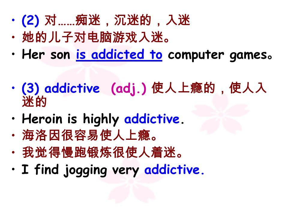 (2) 对……痴迷,沉迷的,入迷 她的儿子对电脑游戏入迷。 Her son is addicted to computer games。 (3) addictive (adj.) 使人上瘾的,使人入迷的.