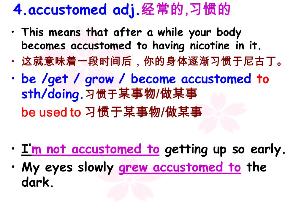 4.accustomed adj.经常的,习惯的This means that after a while your body becomes accustomed to having nicotine in it.