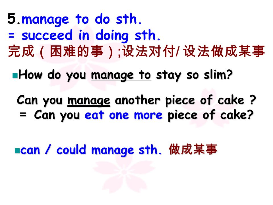 5.manage to do sth. = succeed in doing sth. 完成(困难的事);设法对付/ 设法做成某事