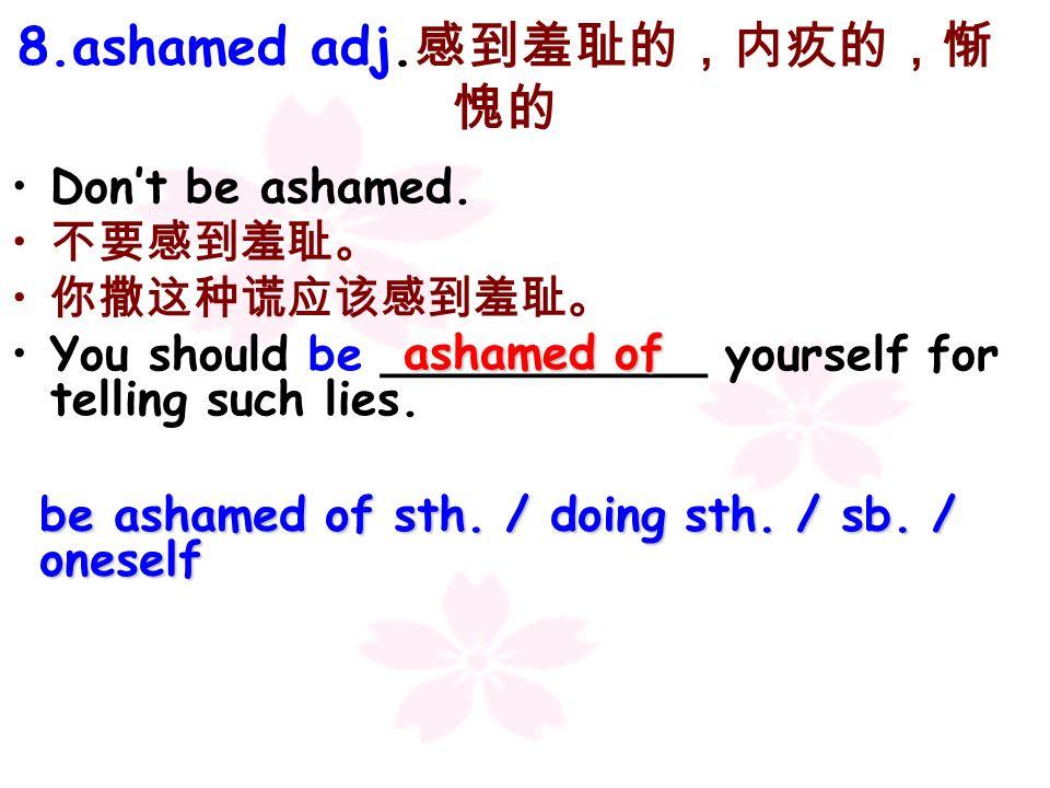 8.ashamed adj.感到羞耻的,内疚的,惭愧的
