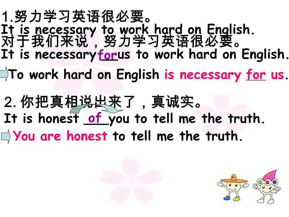 1.努力学习英语很必要。 对于我们来说,努力学习英语很必要。 2. 你把真相说出来了,真诚实。