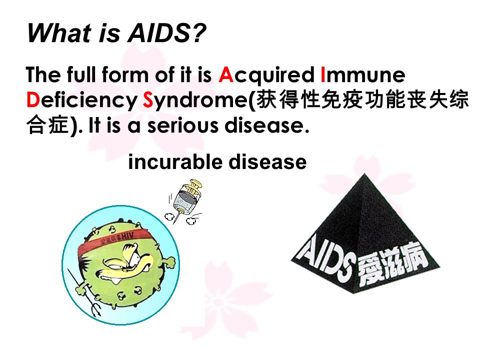 What is AIDS The full form of it is Acquired Immune Deficiency Syndrome(获得性免疫功能丧失综合症). It is a serious disease.