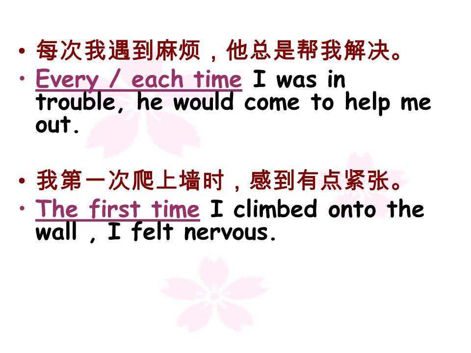 每次我遇到麻烦,他总是帮我解决。 Every / each time I was in trouble, he would come to help me out. 我第一次爬上墙时,感到有点紧张。
