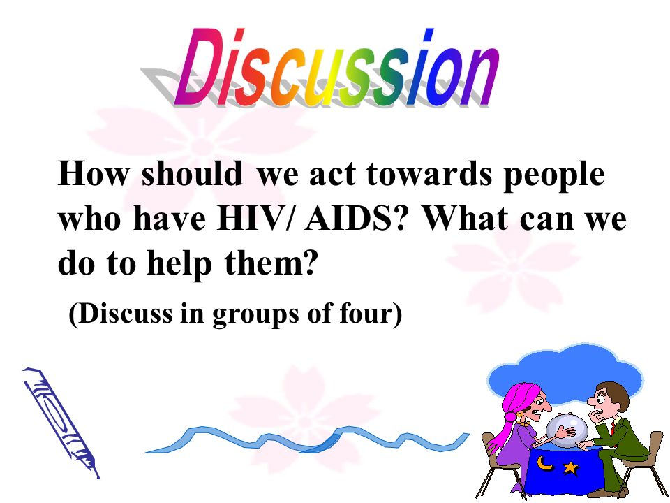 Discussion How should we act towards people who have HIV/ AIDS.