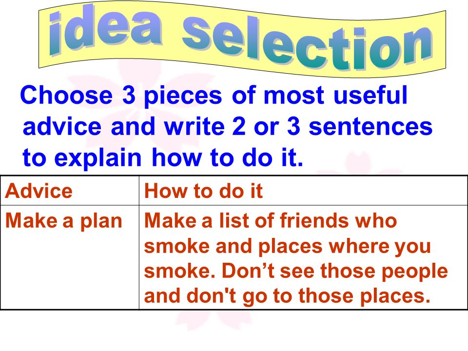 idea selectionChoose 3 pieces of most useful advice and write 2 or 3 sentences to explain how to do it.