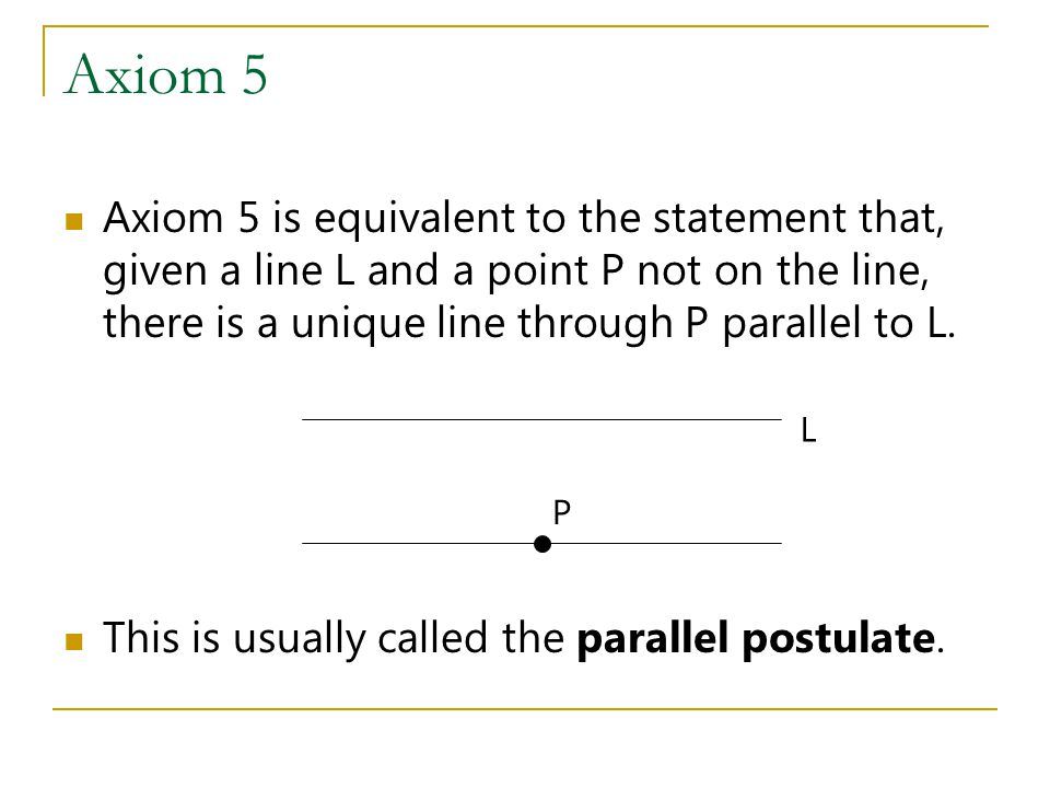Axiom 5 Axiom 5 is equivalent to the statement that, given a line L and a point P not on the line, there is a unique line through P parallel to L.