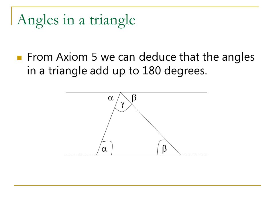 Angles in a triangle From Axiom 5 we can deduce that the angles in a triangle add up to 180 degrees.