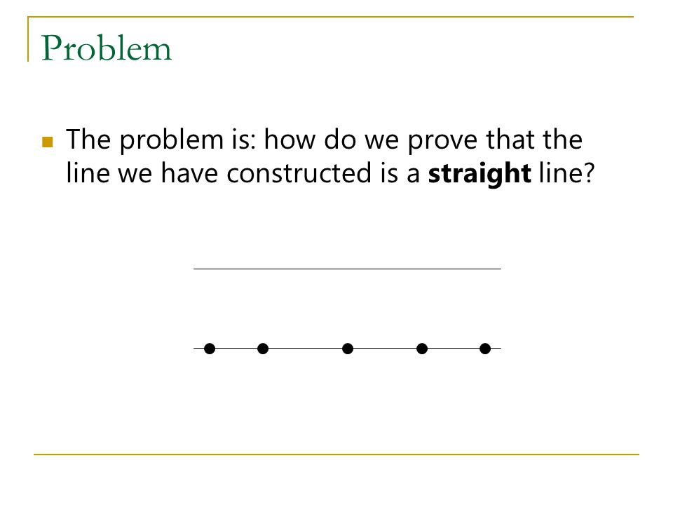 Problem The problem is: how do we prove that the line we have constructed is a straight line