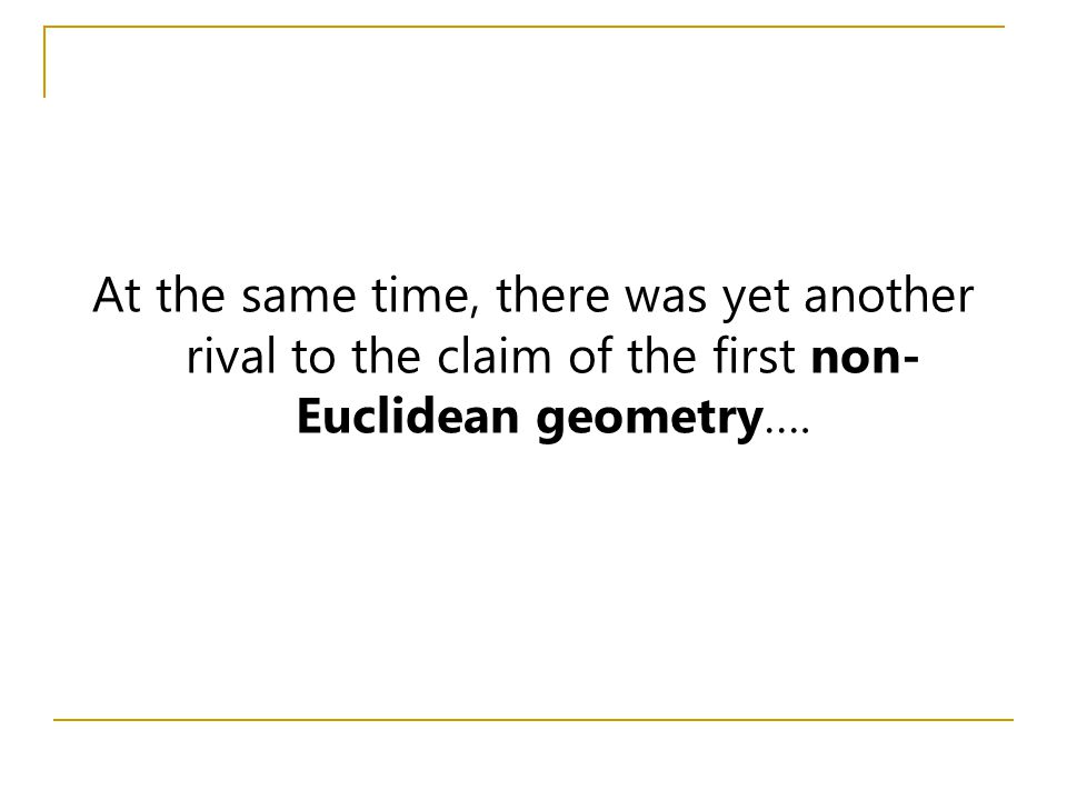 At the same time, there was yet another rival to the claim of the first non-Euclidean geometry….