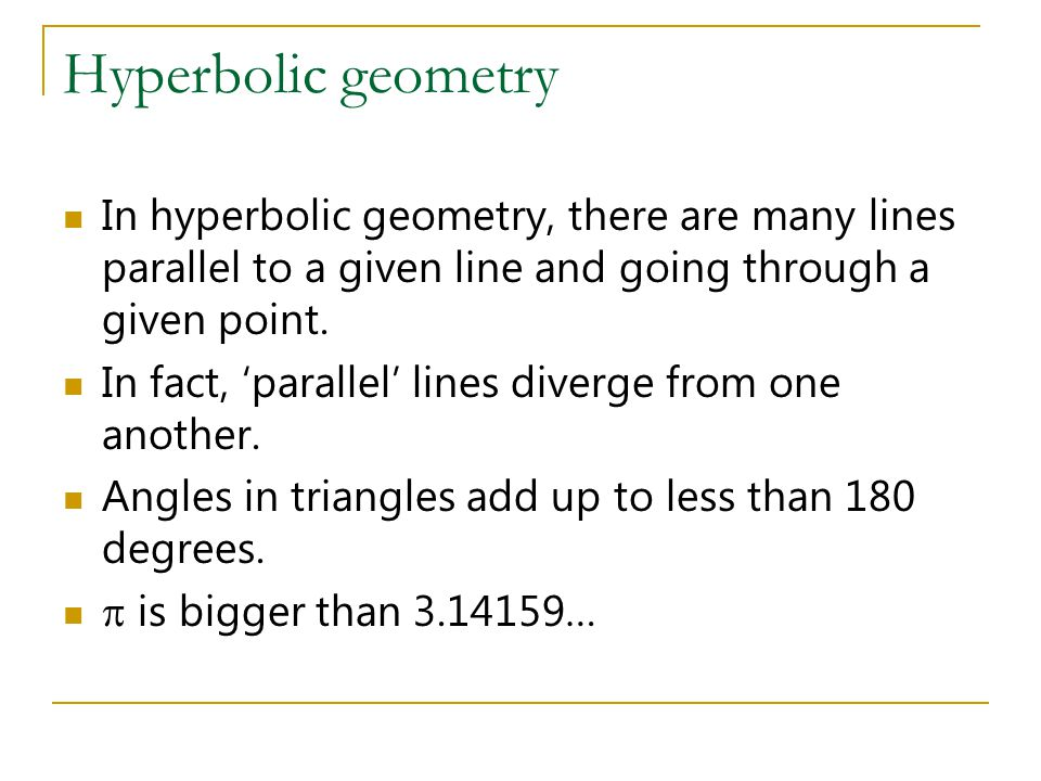 Hyperbolic geometry In hyperbolic geometry, there are many lines parallel to a given line and going through a given point.