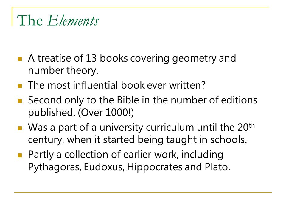 The Elements A treatise of 13 books covering geometry and number theory. The most influential book ever written