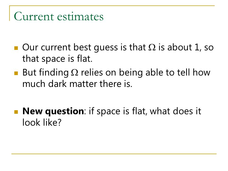 Current estimates Our current best guess is that  is about 1, so that space is flat.