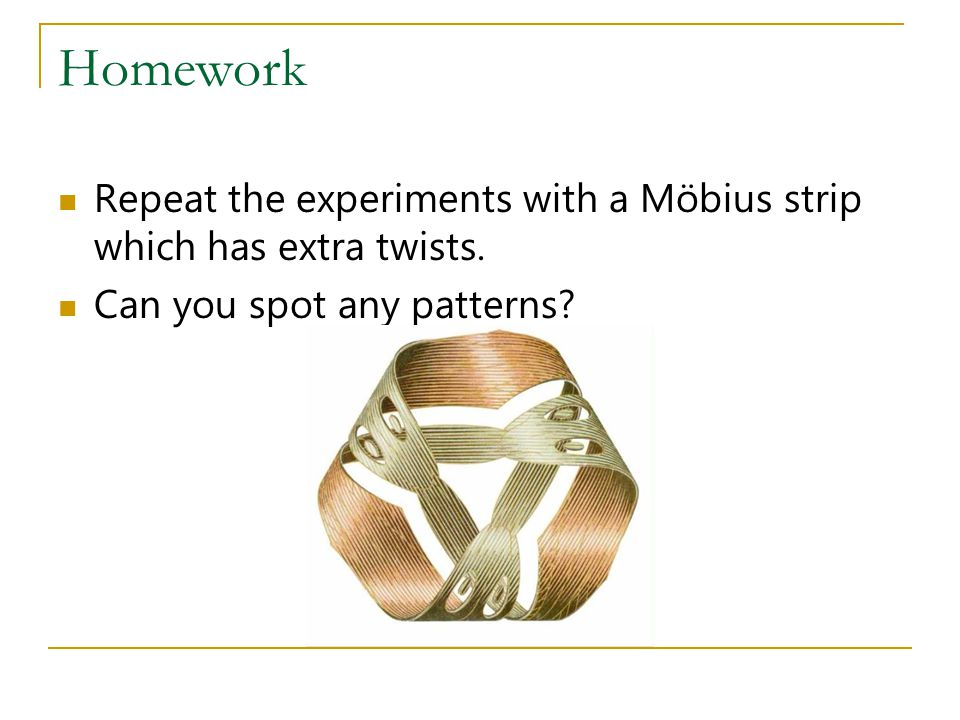 Homework Repeat the experiments with a Möbius strip which has extra twists.