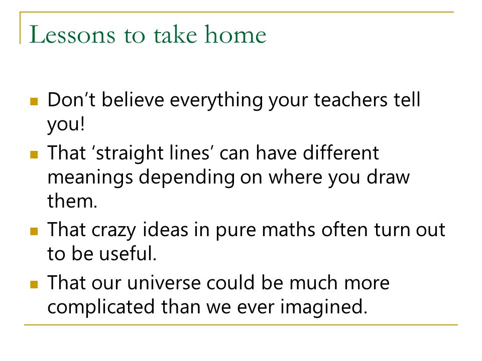 Lessons to take home Don't believe everything your teachers tell you!