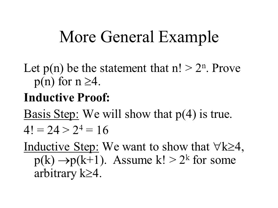 More General Example Let p(n) be the statement that n! > 2n. Prove p(n) for n 4. Inductive Proof: