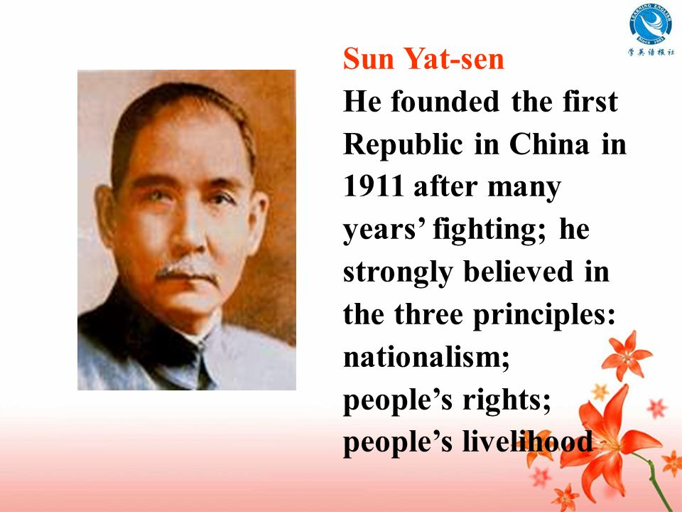 Sun Yat-sen He founded the first Republic in China in 1911 after many years' fighting; he. strongly believed in the three principles: nationalism;