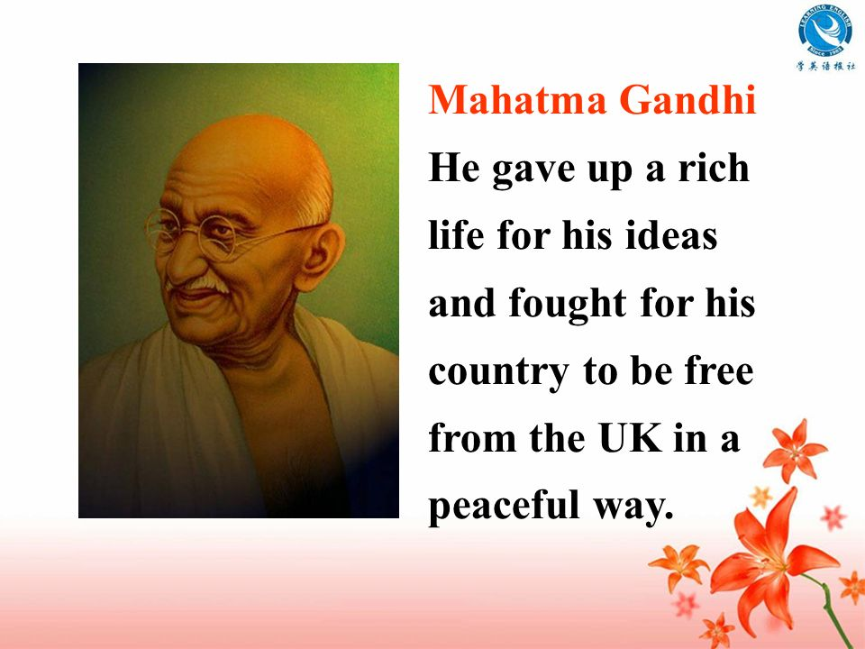 Mahatma Gandhi He gave up a rich life for his ideas and fought for his country to be free from the UK in a peaceful way.