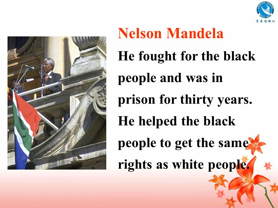 Nelson Mandela He fought for the black people and was in prison for thirty years.
