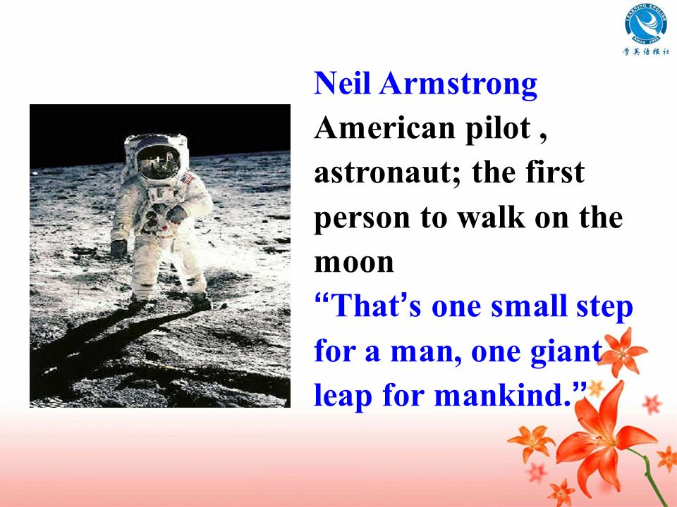 Neil Armstrong American pilot , astronaut; the first person to walk on the moon.