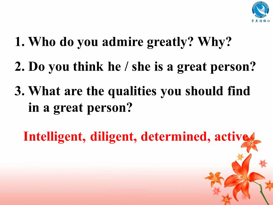 1. Who do you admire greatly Why