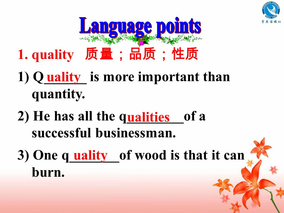 Language points 1. quality 质量;品质;性质. 1) Q______ is more important than quantity. 2) He has all the q________of a successful businessman.
