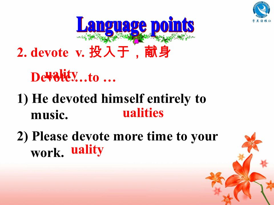 Language points 2. devote v. 投入于,献身. Devote …to … 1) He devoted himself entirely to music. 2) Please devote more time to your work.