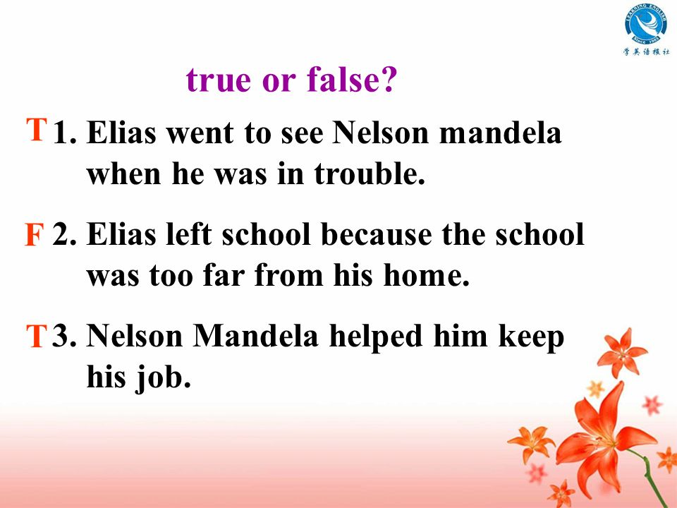 true or false T. Elias went to see Nelson mandela when he was in trouble. Elias left school because the school was too far from his home.