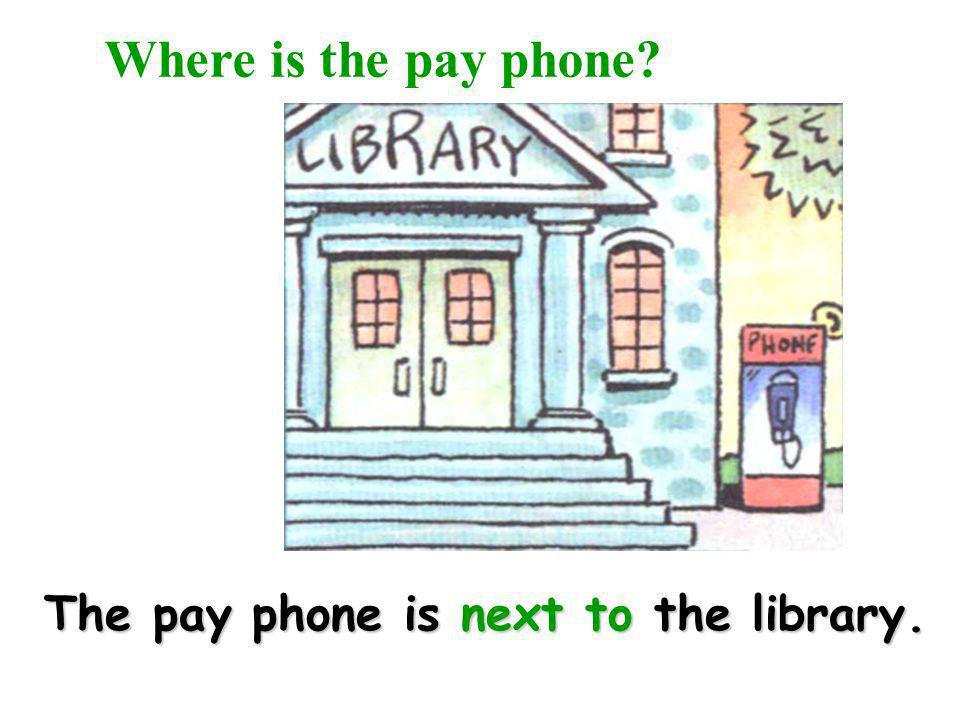 Where is the pay phone The pay phone is next to the library.