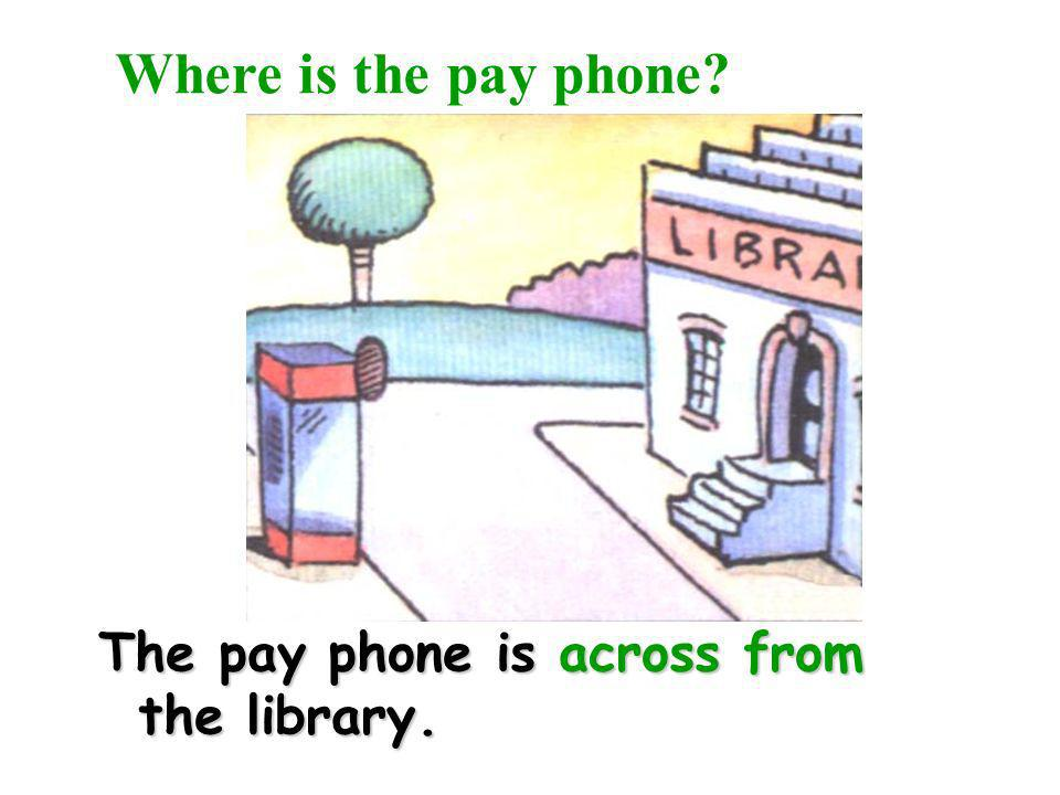 Where is the pay phone The pay phone is across from the library.