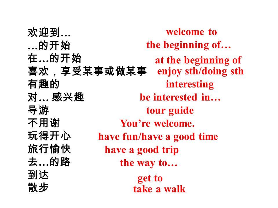 欢迎到… …的开始. 在…的开始. 喜欢,享受某事或做某事. 有趣的. 对… 感兴趣. 导游. 不用谢. 玩得开心. 旅行愉快. 去…的路. 到达. 散步. welcome to.