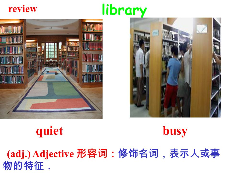 review library quiet busy (adj.) Adjective 形容词:修饰名词,表示人或事物的特征.