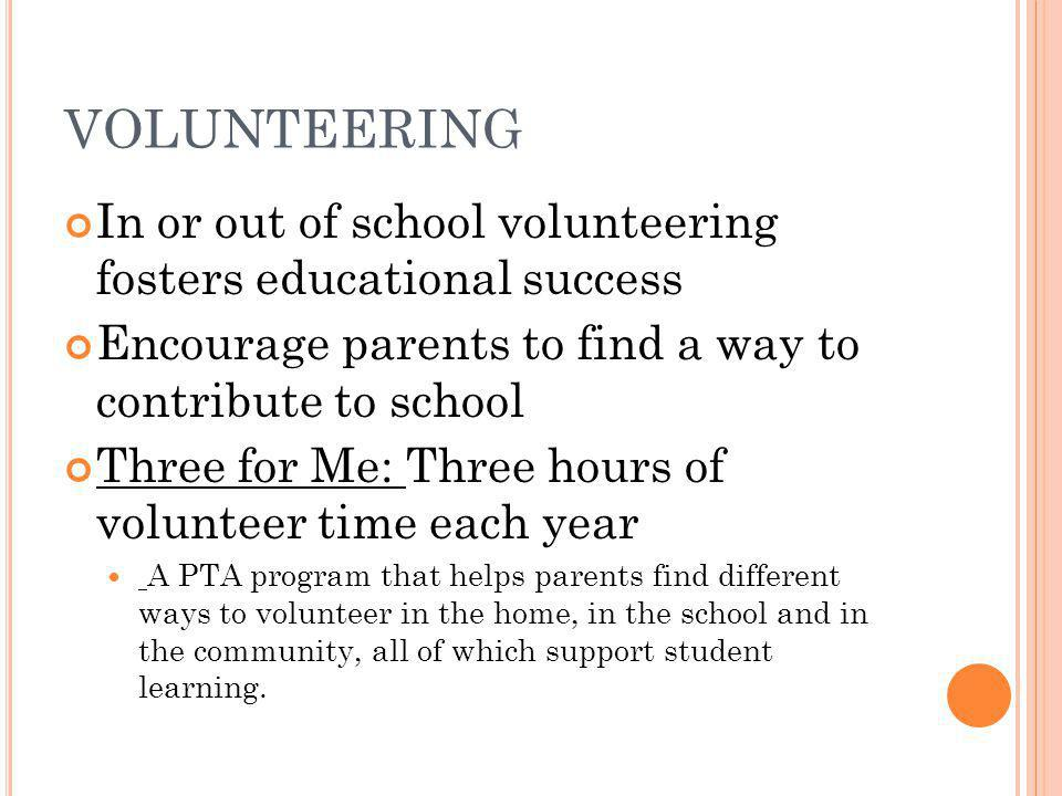 VOLUNTEERING In or out of school volunteering fosters educational success. Encourage parents to find a way to contribute to school.