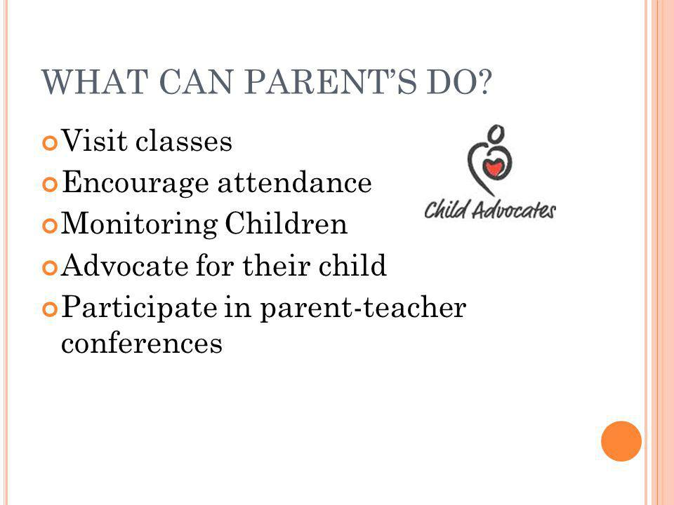 WHAT CAN PARENT'S DO Visit classes Encourage attendance