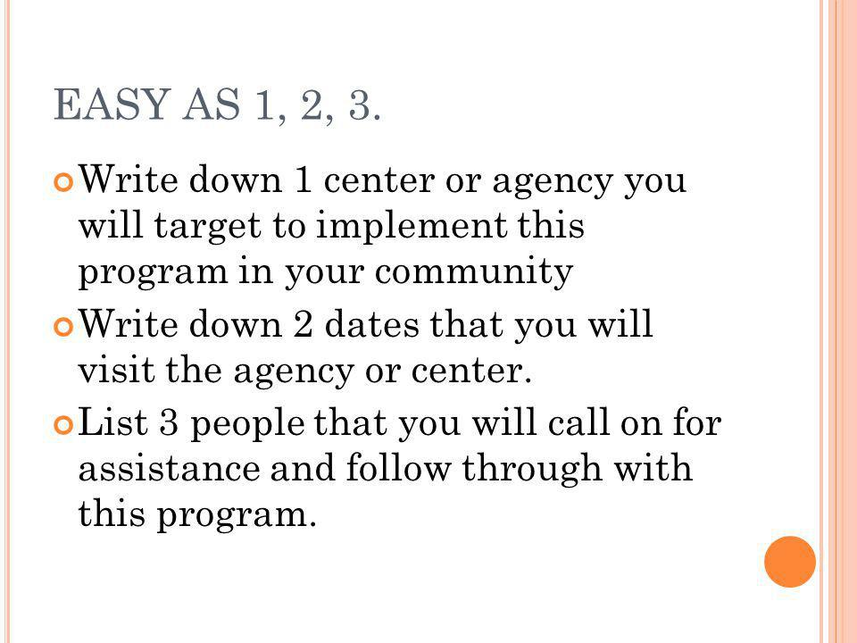 EASY AS 1, 2, 3. Write down 1 center or agency you will target to implement this program in your community.