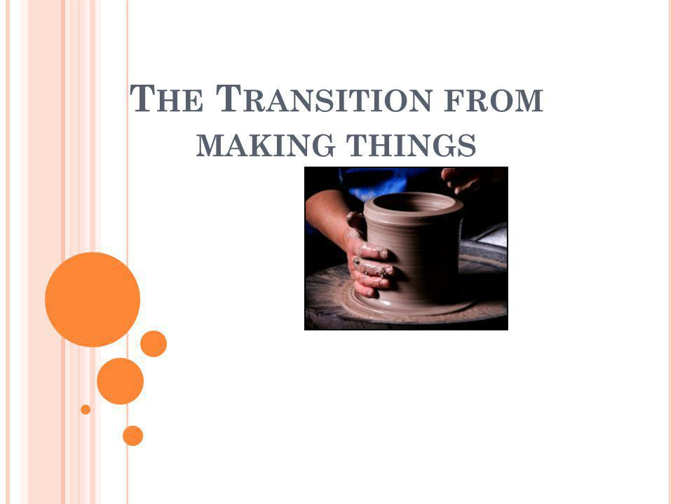 The Transition from making things