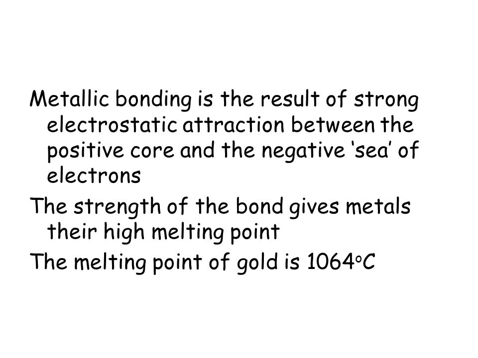 Metallic bonding is the result of strong electrostatic attraction between the positive core and the negative 'sea' of electrons