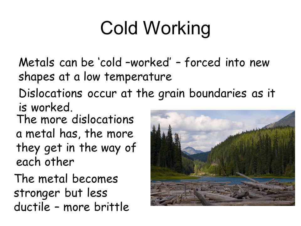 Cold Working Metals can be 'cold –worked' – forced into new shapes at a low temperature. Dislocations occur at the grain boundaries as it is worked.