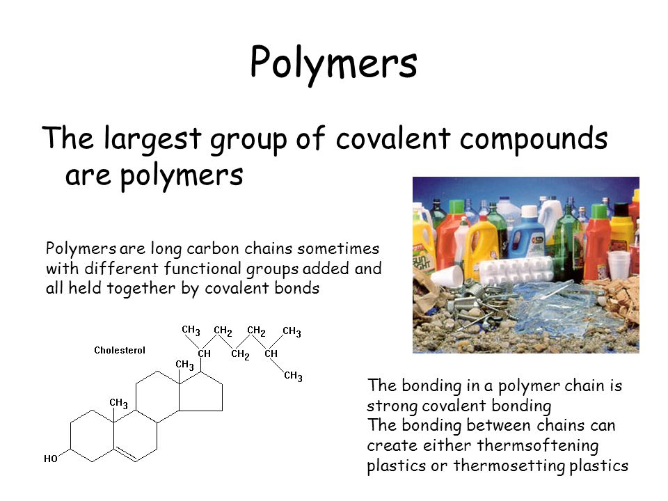 Polymers The largest group of covalent compounds are polymers