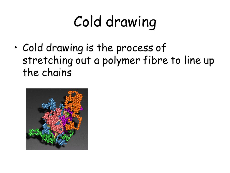 Cold drawing Cold drawing is the process of stretching out a polymer fibre to line up the chains
